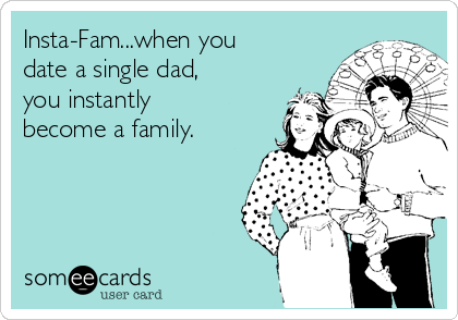 Insta-Fam...when you date a single dad, you instantly become a family.