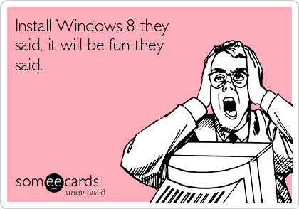 Install Windows 8 they said, it will be fun they said.