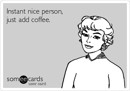Instant nice person, just add coffee.