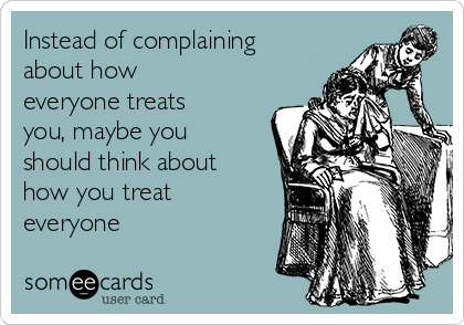 Instead of complaining about how everyone treats you, maybe you should think about how you treat everyone