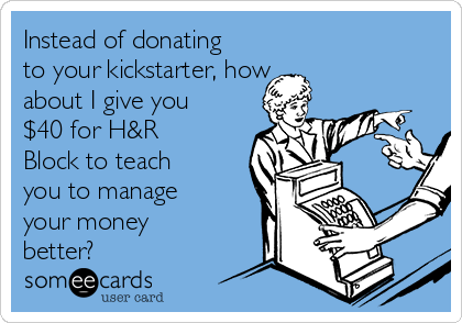 Instead of donating to your kickstarter, how about I give you $40 for H&R Block to teach you to manage your money better?