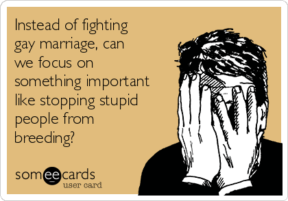 Instead of fighting gay marriage, can we focus on something important like stopping stupid people from breeding?