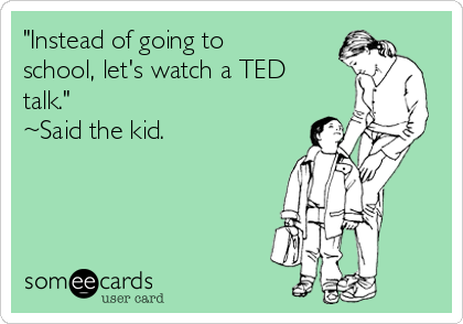 """Instead of going to school, let's watch a TED talk."" ~Said the kid."