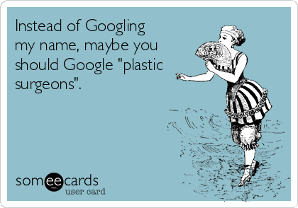 """Instead of Googling my name, maybe you  should Google """"plastic  surgeons""""."""