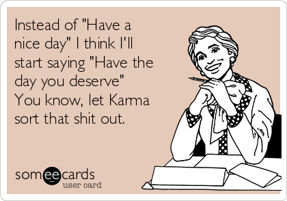 "Instead of ""Have a nice day"" I think I'll start saying ""Have the day you deserve"" You know, let Karma sort that shit out."