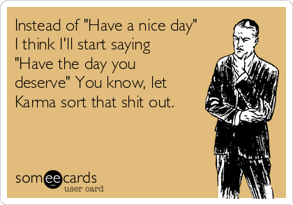 """Instead of """"Have a nice day"""" I think I'll start saying """"Have the day you deserve"""" You know, let Karma sort that shit out."""