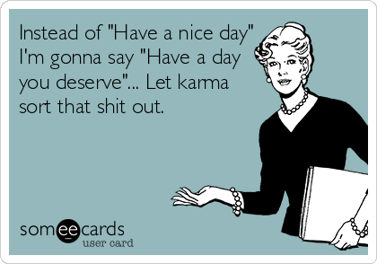 "Instead of ""Have a nice day"" I'm gonna say ""Have a day you deserve""... Let karma sort that shit out."