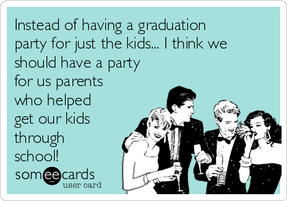 Instead of having a graduation party for just the kids... I think we should have a party for us parents who helped get our kids through school!