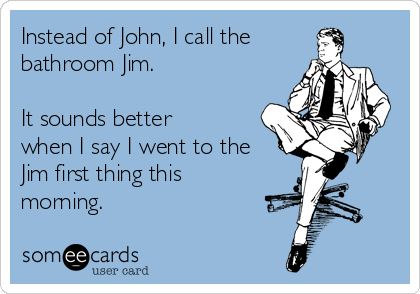 Instead of John, I call the bathroom Jim.   It sounds better when I say I went to the Jim first thing this morning.
