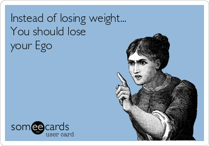 Instead of losing weight... You should lose your Ego