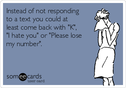 """Instead of not responding to a text you could at least come back with """"K"""", """"I hate you"""" or """"Please lose my number""""."""