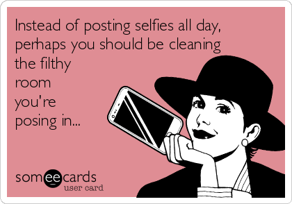 Instead of posting selfies all day, perhaps you should be cleaning the filthy room you're posing in...