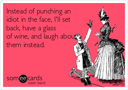 Instead of punching an idiot in the face, I'll set back, have a glass of wine, and laugh about them instead.