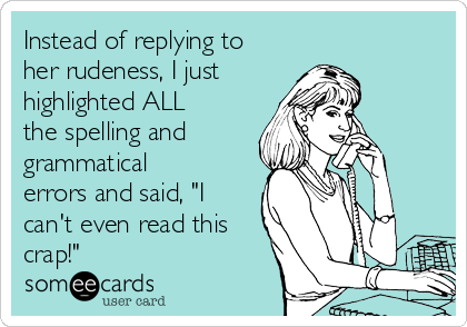 """Instead of replying to her rudeness, I just highlighted ALL the spelling and grammatical errors and said, """"I can't even read this crap!"""""""