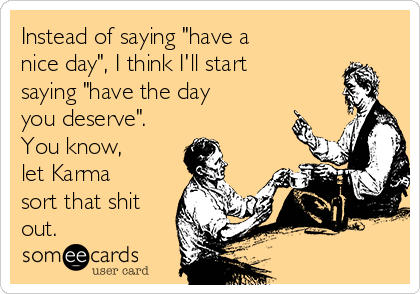 """Instead of saying """"have a nice day"""", I think I'll start saying """"have the day you deserve"""". You know,  let Karma sort that shit out."""