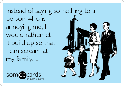 Instead of saying something to a person who is  annoying me, I would rather let it build up so that I can scream at my family.....