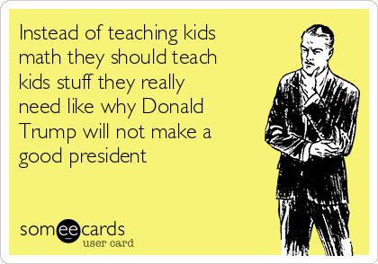 Instead of teaching kids math they should teach kids stuff they really need like why Donald Trump will not make a good president