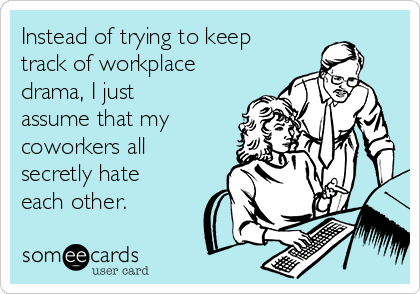 Instead of trying to keep track of workplace drama, I just assume that my coworkers all secretly hate each other.