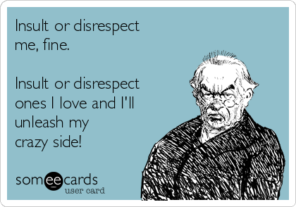 Insult or disrespect me, fine.  Insult or disrespect ones I love and I'll unleash my crazy side!