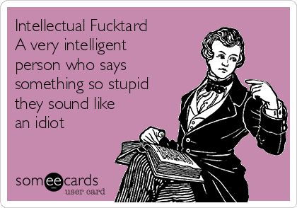 Intellectual Fucktard A very intelligent person who says something