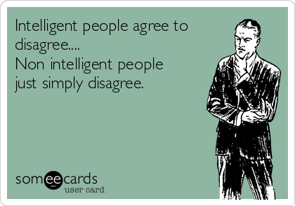 Intelligent people agree to disagree.... Non intelligent people just simply disagree.