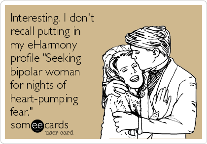 """Interesting. I don't recall putting in my eHarmony profile """"Seeking bipolar woman for nights of heart-pumping fear."""""""