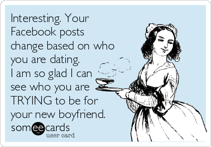 Interesting. Your Facebook posts change based on who you are dating. I am so glad I can see who you are TRYING to be for your new boyfriend.