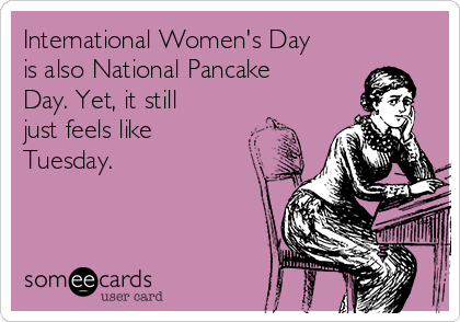 International Women's Day is also National Pancake Day. Yet, it still just feels like Tuesday.