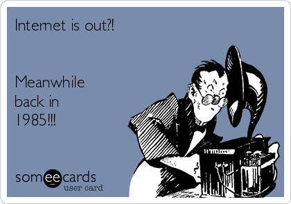 Internet is out?!   Meanwhile back in 1985!!!