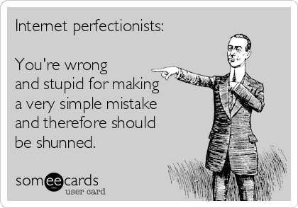 Internet perfectionists:   You're wrong and stupid for making a very simple mistake and therefore should be shunned.