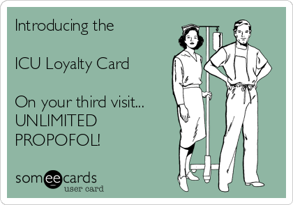Introducing the   ICU Loyalty Card  On your third visit... UNLIMITED PROPOFOL!