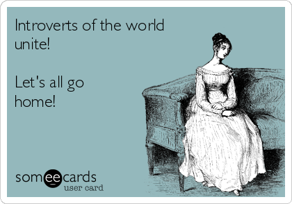 Introverts of the world unite!   Let's all go home!