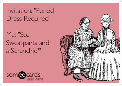 "Invitation: ""Period Dress Required""  Me: ""So... Sweatpants and a Scrunchie?"""