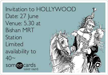 Invitation to HOLLYWOOD Date: 27 June Venue: 5.30 at Bishan MRT Station Limited availability to 40~