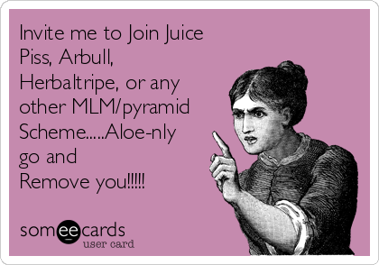 Invite me to Join Juice Piss, Arbull, Herbaltripe, or any other MLM/pyramid Scheme.....Aloe-nly go and  Remove you!!!!!