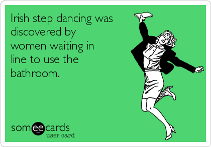 Irish step dancing was discovered by women waiting in line to use the bathroom.