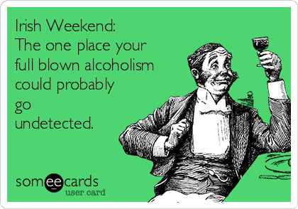 Irish Weekend:  The one place your full blown alcoholism could probably go undetected.