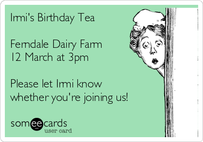 Irmi's Birthday Tea  Ferndale Dairy Farm 12 March at 3pm  Please let Irmi know whether you're joining us!