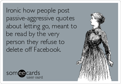 Ironic how people post passive-aggressive quotes about letting go, meant to be read by the very person they refuse to delete off Facebook.