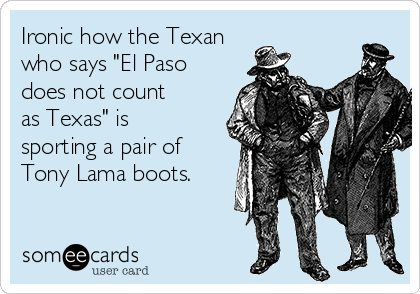 """Ironic how the Texan who says """"El Paso does not count as Texas"""" is  sporting a pair of Tony Lama boots."""