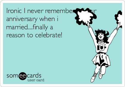 Ironic I never remembererd our anniversary when i married....finally a reason to celebrate!