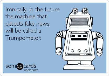 Ironically, in the future the machine that detects fake news will be called a Trumpometer.