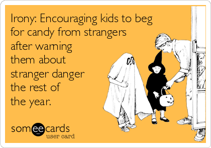 Irony: Encouraging kids to beg for candy from strangers after warning them about stranger danger the rest of      the year.