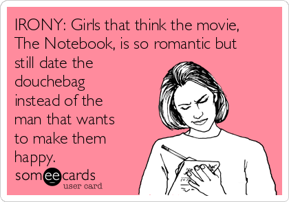 IRONY: Girls that think the movie, The Notebook, is so romantic but still date the douchebag instead of the man that wants to make them happy.