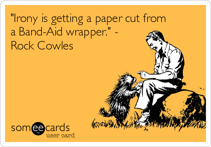 """Irony is getting a paper cut from a Band-Aid wrapper."" - Rock Cowles"