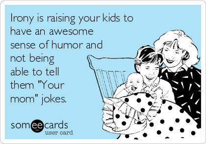 """Irony is raising your kids to have an awesome sense of humor and not being able to tell them """"Your mom"""" jokes."""
