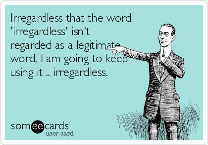 Irregardless that the word 'irregardless' isn't regarded as a legitimate word, I am going to keep using it .. irregardless.