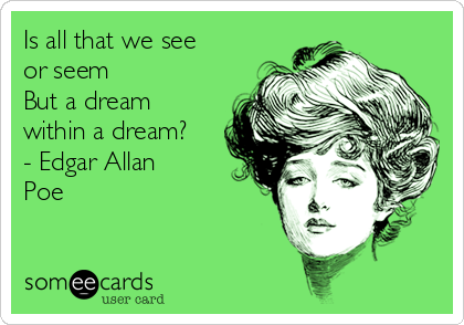 Is all that we see or seem But a dream within a dream? - Edgar Allan Poe