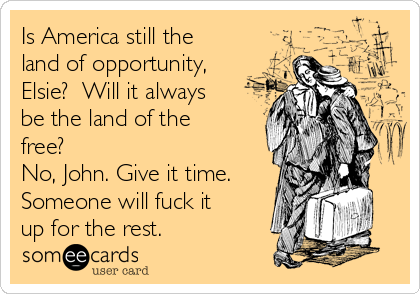 Is America still the land of opportunity, Elsie?  Will it always be the land of the free?   No, John. Give it time.  Someone will fuck it up for the rest.
