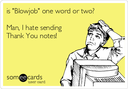 """is """"Blowjob"""" one word or two?  Man, I hate sending Thank You notes!"""